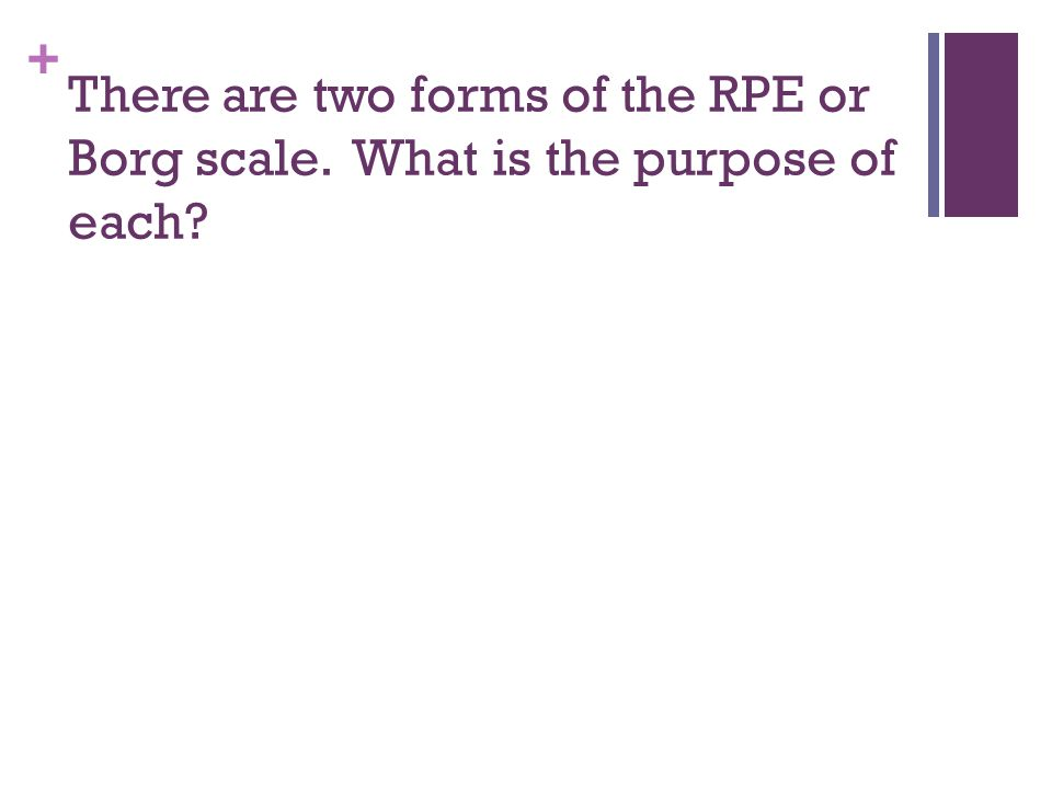 + There are two forms of the RPE or Borg scale. What is the purpose of each?