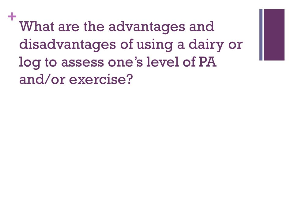+ What are the advantages and disadvantages of using a dairy or log to assess one's level of PA and/or exercise?