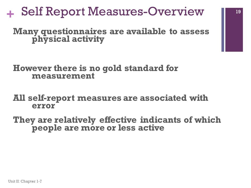 + Self Report Measures-Overview Many questionnaires are available to assess physical activity However there is no gold standard for measurement All self-report measures are associated with error They are relatively effective indicants of which people are more or less active Unit II: Chapter 1-7 19