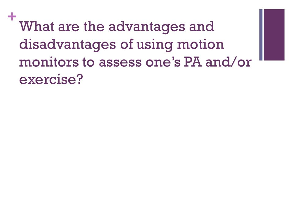 + What are the advantages and disadvantages of using motion monitors to assess one's PA and/or exercise?