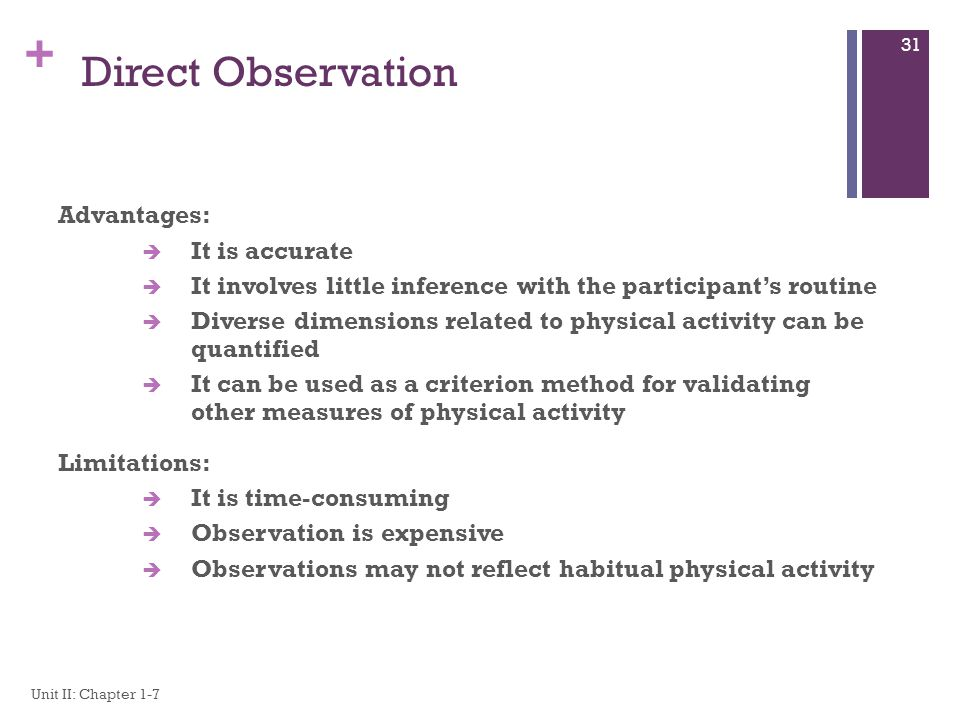 + Direct Observation Advantages: è It is accurate è It involves little inference with the participant's routine è Diverse dimensions related to physical activity can be quantified è It can be used as a criterion method for validating other measures of physical activity Limitations: è It is time-consuming è Observation is expensive è Observations may not reflect habitual physical activity Unit II: Chapter 1-7 31