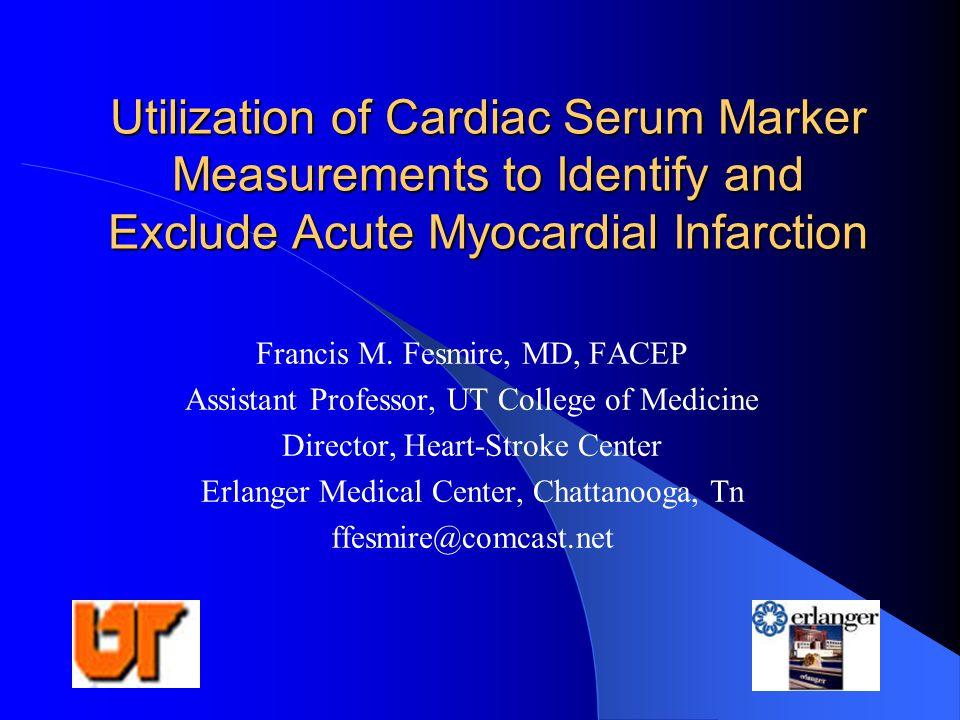 Utilization of Cardiac Serum Marker Measurements to Identify and Exclude Acute Myocardial Infarction Francis M. Fesmire, MD, FACEP Assistant Professor