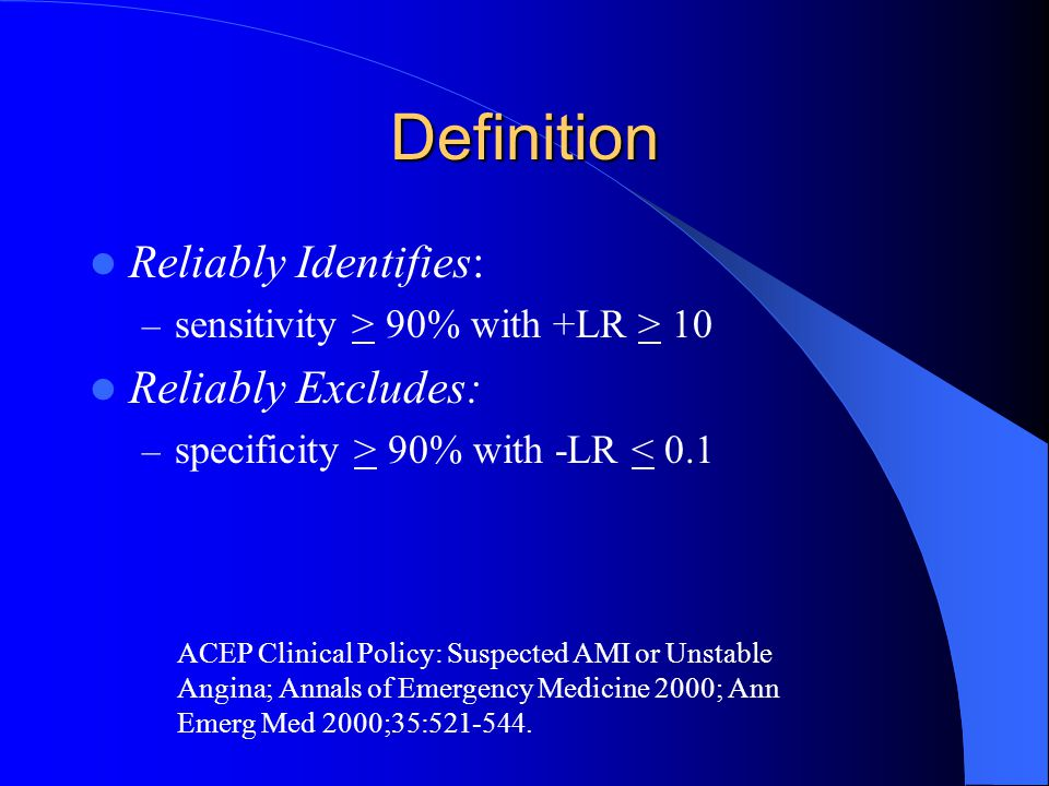 Definition Reliably Identifies: – sensitivity > 90% with +LR > 10 Reliably Excludes: – specificity > 90% with -LR < 0.1 ACEP Clinical Policy: Suspecte