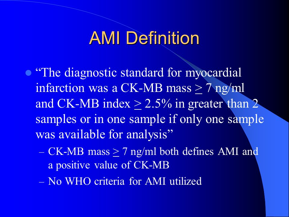 "AMI Definition ""The diagnostic standard for myocardial infarction was a CK-MB mass > 7 ng/ml and CK-MB index > 2.5% in greater than 2 samples or in on"