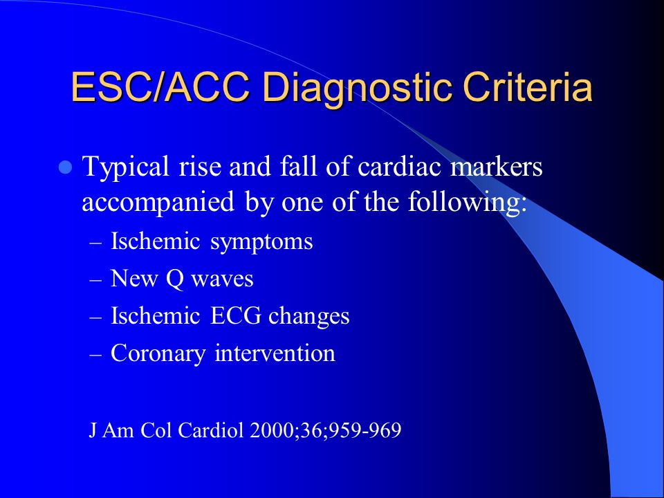 ESC/ACC Diagnostic Criteria Typical rise and fall of cardiac markers accompanied by one of the following: – Ischemic symptoms – New Q waves – Ischemic