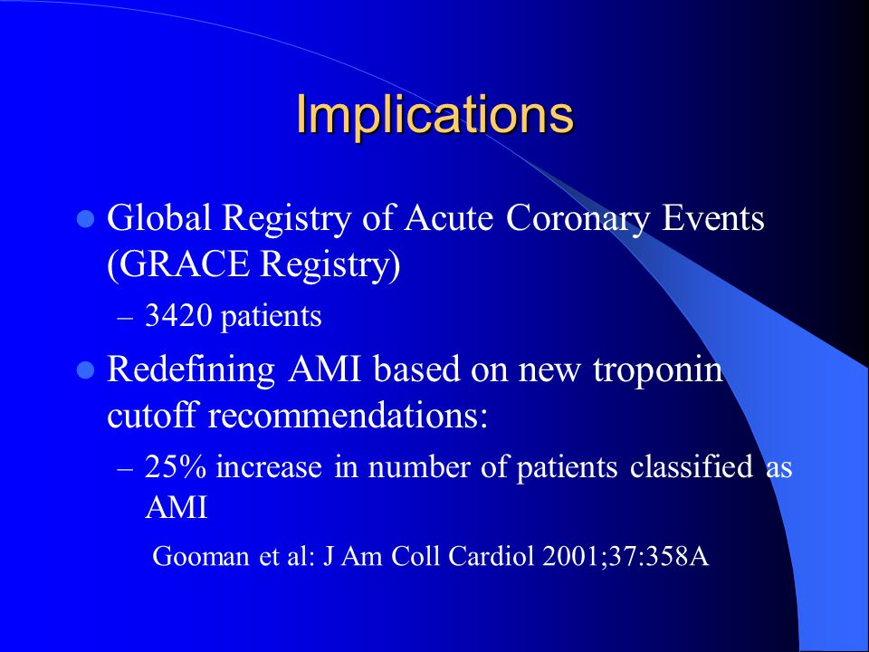Implications Global Registry of Acute Coronary Events (GRACE Registry) – 3420 patients Redefining AMI based on new troponin cutoff recommendations: –