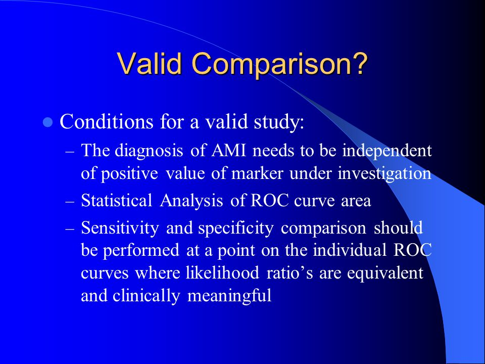 Valid Comparison? Conditions for a valid study: – The diagnosis of AMI needs to be independent of positive value of marker under investigation – Stati