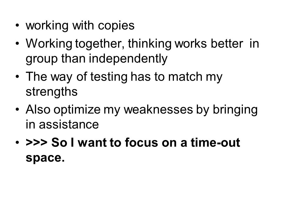 working with copies Working together, thinking works better in group than independently The way of testing has to match my strengths Also optimize my weaknesses by bringing in assistance >>> So I want to focus on a time-out space.