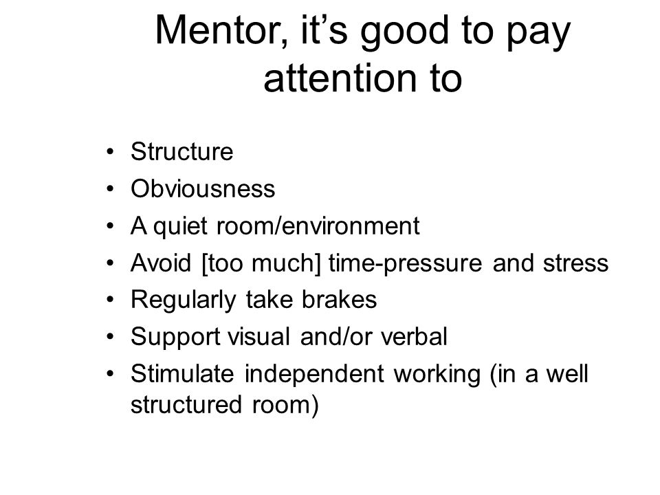 Mentor, it's good to pay attention to Structure Obviousness A quiet room/environment Avoid [too much] time-pressure and stress Regularly take brakes Support visual and/or verbal Stimulate independent working (in a well structured room)