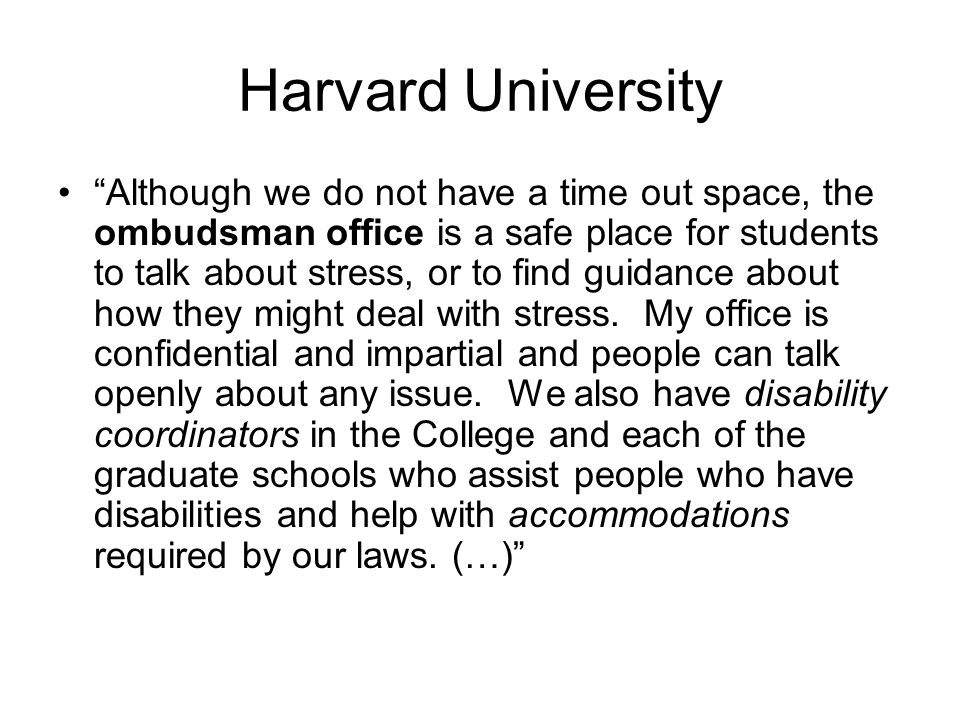 Harvard University Although we do not have a time out space, the ombudsman office is a safe place for students to talk about stress, or to find guidance about how they might deal with stress.