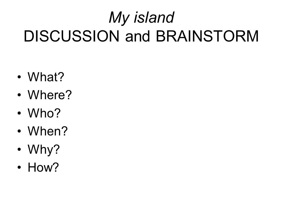 My island DISCUSSION and BRAINSTORM What Where Who When Why How