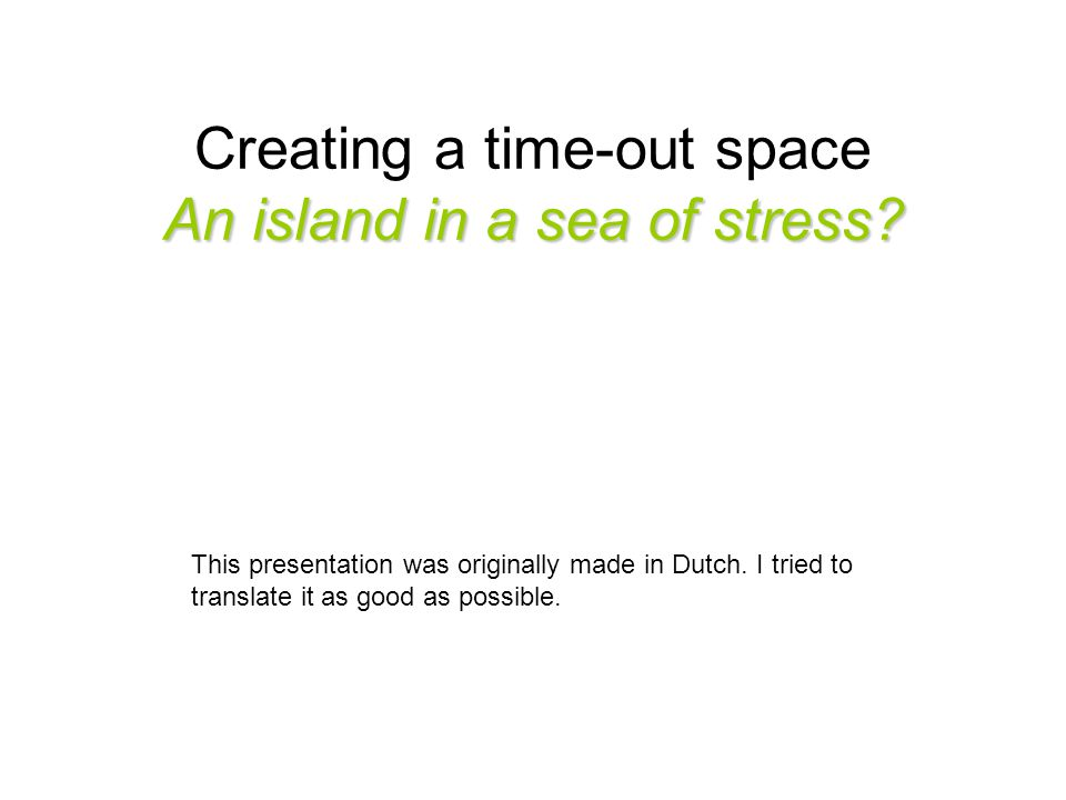 An island in a sea of stress. Creating a time-out space An island in a sea of stress.