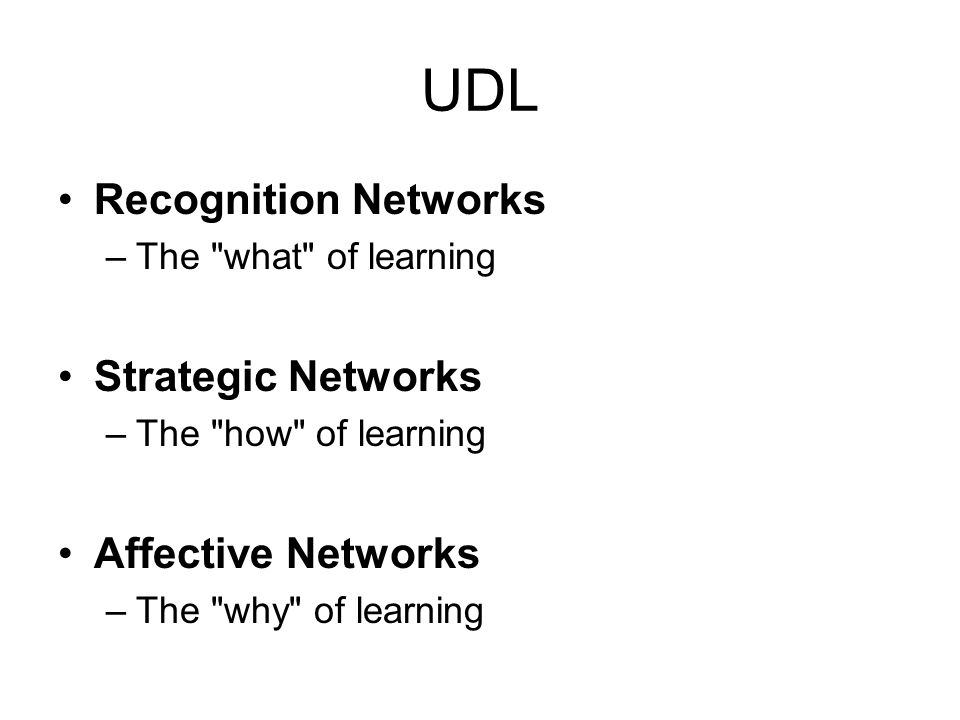UDL Recognition Networks –The what of learning Strategic Networks –The how of learning Affective Networks –The why of learning