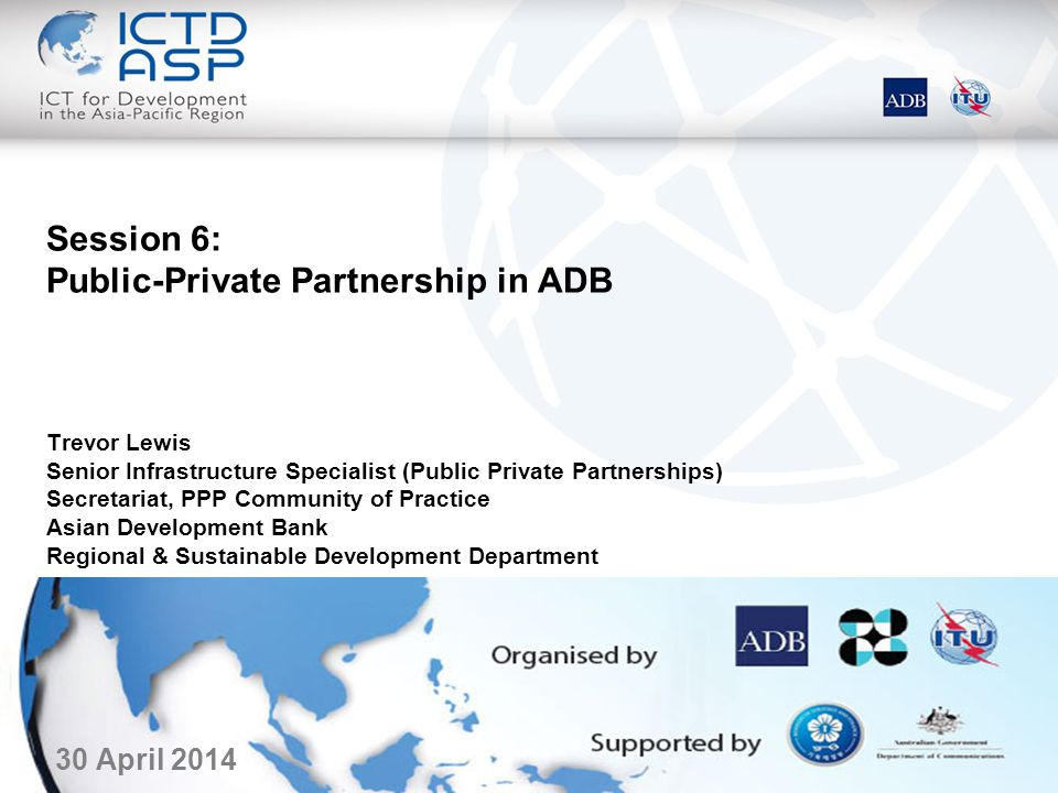 Changed emphasis in ADB process PPP Operational Plan – approved in April 2012 –Defines clearly PPPs in the context of ADB operations –Prioritizes projects that can or should be done in the private sector –Prioritizes ADB sovereign supports to projects that have the potential to attract private sector investment and lending –Pure public sector projects only in those areas where private sector cannot go and/or have a strong poverty alleviation focus ADB needs to leverage its budget –Budget is to remain flat for the foreseeable future –DMC government needs are increasing & costs of each project are increasing BUT…ADB public sector support remains critical –Sector-based reforms are still greatly needed and fully complement PPP –Cross-cutting government wide themes in governance and public financial management also continue to be needed