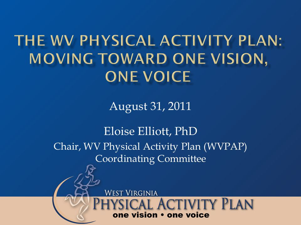 Eloise Elliott, PhD Chair, WV Physical Activity Plan (WVPAP) Coordinating Committee August 31, 2011