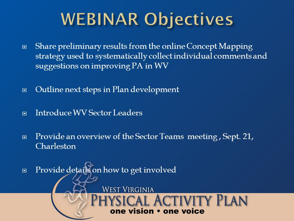  Share preliminary results from the online Concept Mapping strategy used to systematically collect individual comments and suggestions on improving PA in WV  Outline next steps in Plan development  Introduce WV Sector Leaders  Provide an overview of the Sector Teams meeting, Sept.