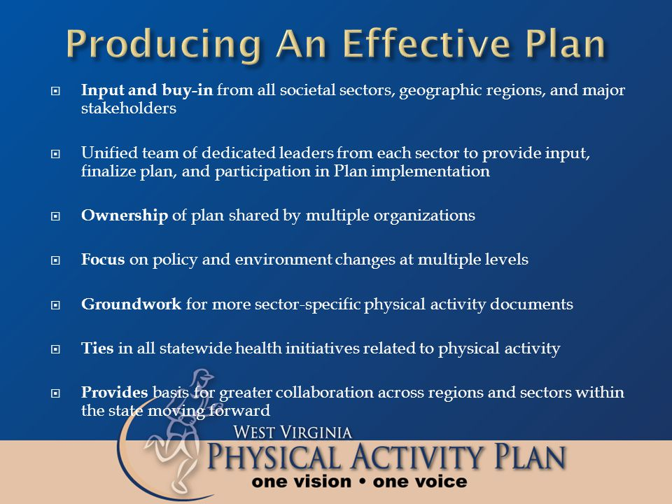  Input and buy-in from all societal sectors, geographic regions, and major stakeholders  Unified team of dedicated leaders from each sector to provide input, finalize plan, and participation in Plan implementation  Ownership of plan shared by multiple organizations  Focus on policy and environment changes at multiple levels  Groundwork for more sector-specific physical activity documents  Ties in all statewide health initiatives related to physical activity  Provides basis for greater collaboration across regions and sectors within the state moving forward