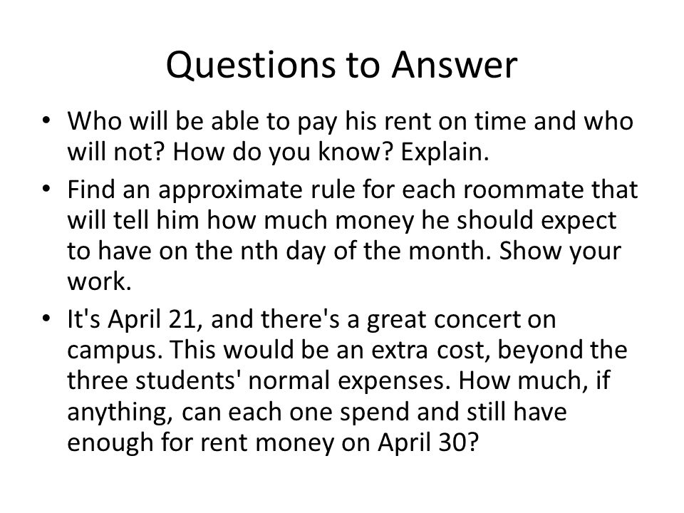 Questions to Answer Who will be able to pay his rent on time and who will not.