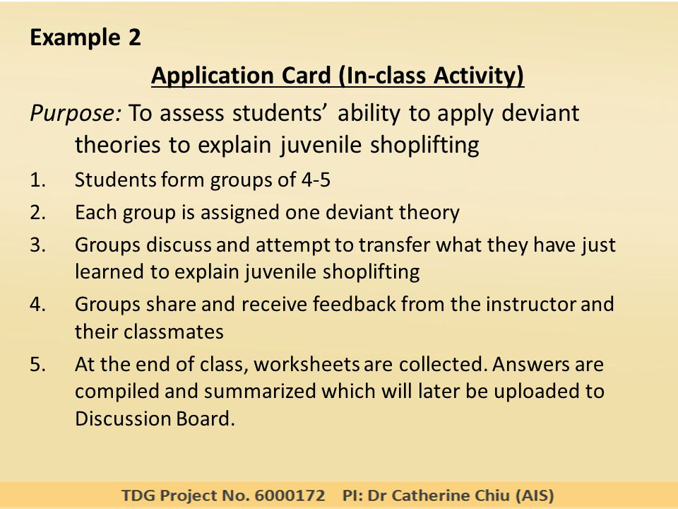 Example 2 Application Card (In-class Activity) Purpose: To assess students' ability to apply deviant theories to explain juvenile shoplifting 1.Students form groups of 4-5 2.Each group is assigned one deviant theory 3.Groups discuss and attempt to transfer what they have just learned to explain juvenile shoplifting 4.Groups share and receive feedback from the instructor and their classmates 5.At the end of class, worksheets are collected.