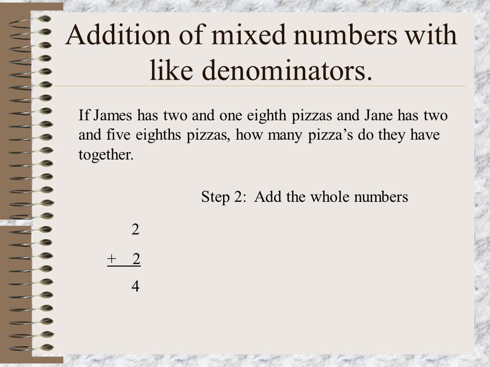 Addition of mixed numbers with like denominators. If James has two and one eighth pizzas and Jane has two and five eighths pizzas, how many pizza's do