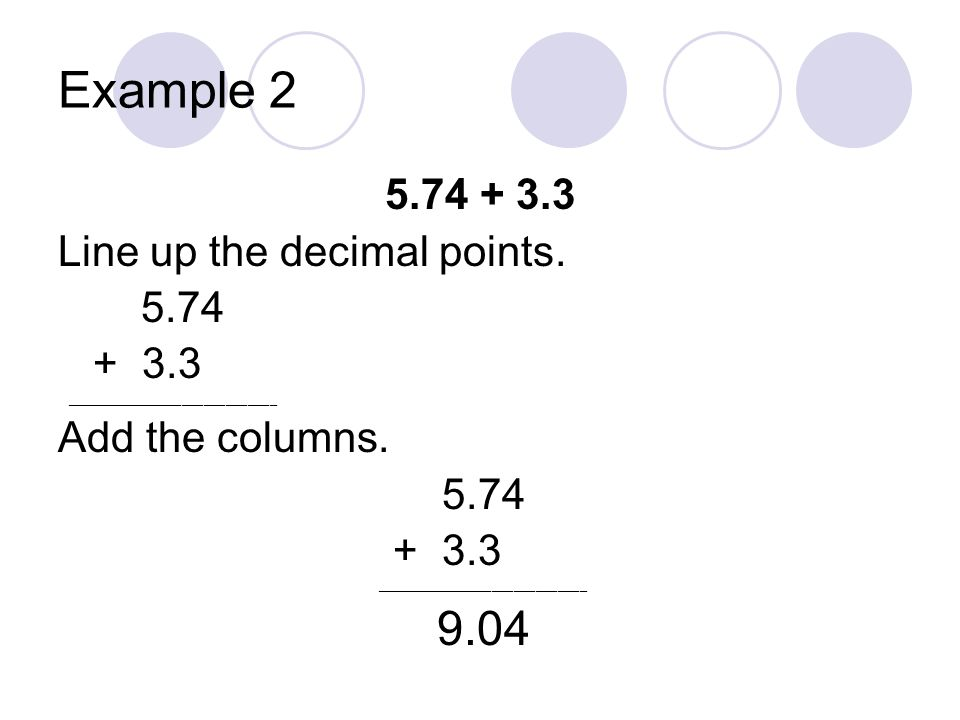 Example 2 5.74 + 3.3 Line up the decimal points. 5.74 + 3.3 _____________________________ Add the columns. 5.74 + 3.3 _____________________________ 9.