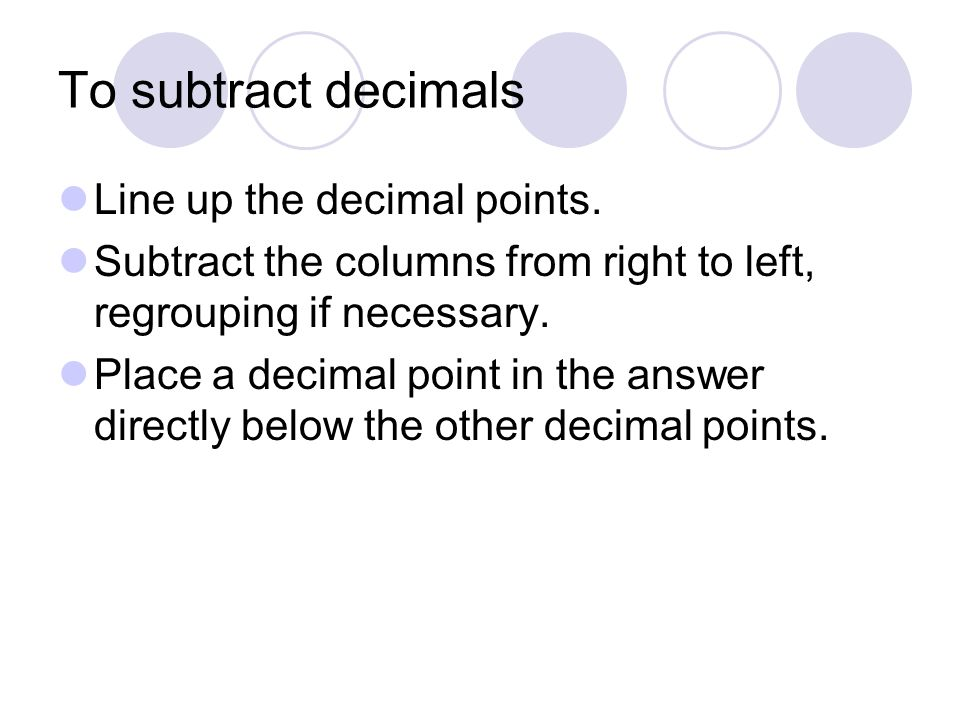 To subtract decimals Line up the decimal points. Subtract the columns from right to left, regrouping if necessary. Place a decimal point in the answer