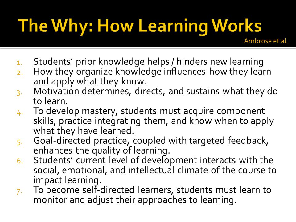 1. Students' prior knowledge helps / hinders new learning 2. How they organize knowledge influences how they learn and apply what they know. 3. Motiva
