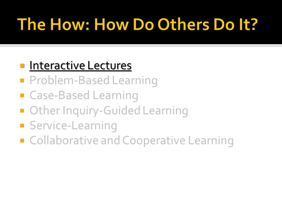  Interactive Lectures  Problem-Based Learning  Case-Based Learning  Other Inquiry-Guided Learning  Service-Learning  Collaborative and Cooperati