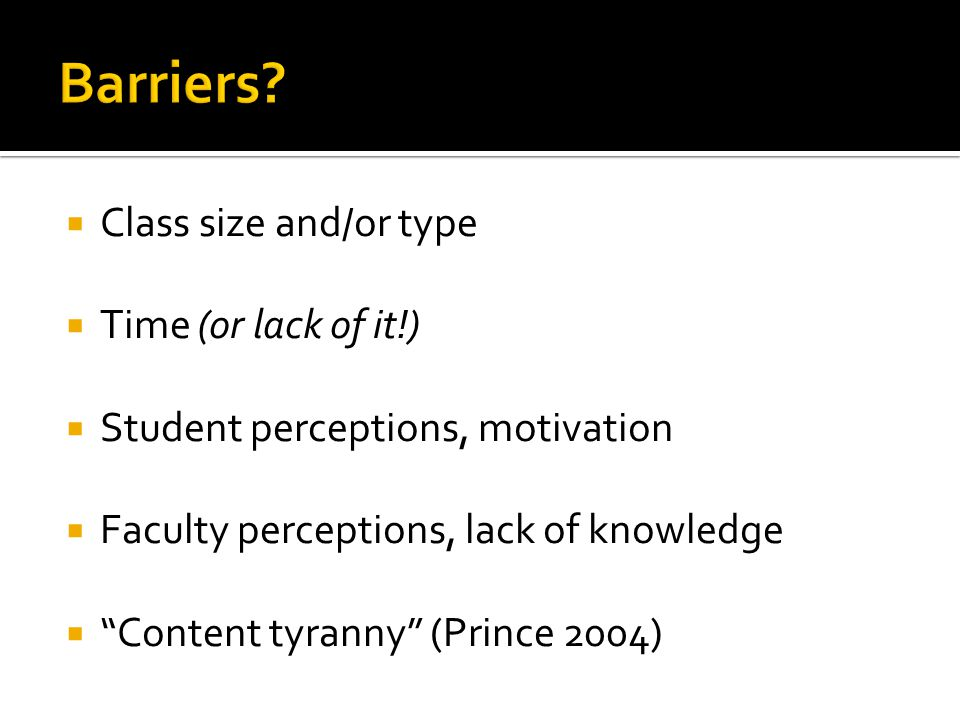 " Class size and/or type  Time (or lack of it!)  Student perceptions, motivation  Faculty perceptions, lack of knowledge  ""Content tyranny"" (Princ"