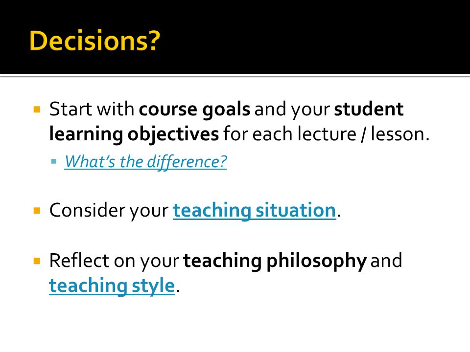  Start with course goals and your student learning objectives for each lecture / lesson.  What's the difference? What's the difference?  Consider y