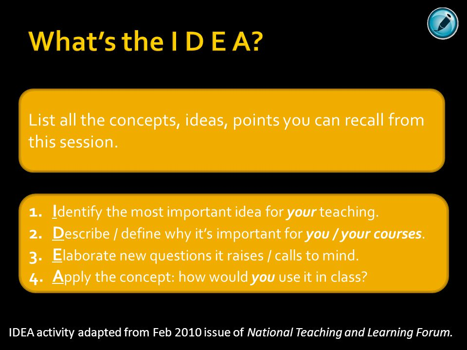 What's the I D E A? IDEA activity adapted from Feb 2010 issue of National Teaching and Learning Forum. List all the concepts, ideas, points you can re