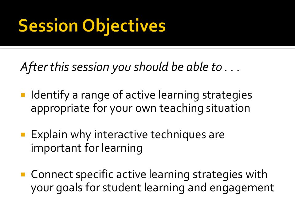After this session you should be able to...  Identify a range of active learning strategies appropriate for your own teaching situation  Explain why
