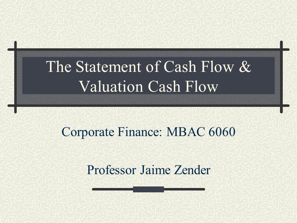 The Statement of Cash Flow & Valuation Cash Flow Corporate Finance: MBAC 6060 Professor Jaime Zender