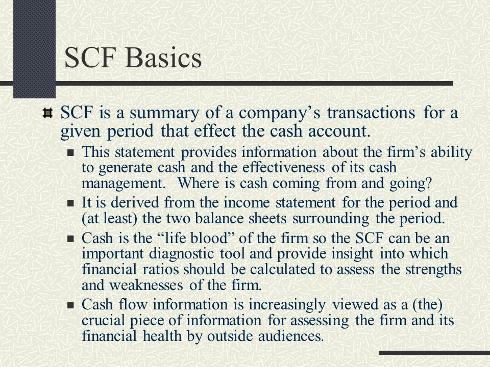 SCF Basics SCF is a summary of a company's transactions for a given period that effect the cash account. This statement provides information about the