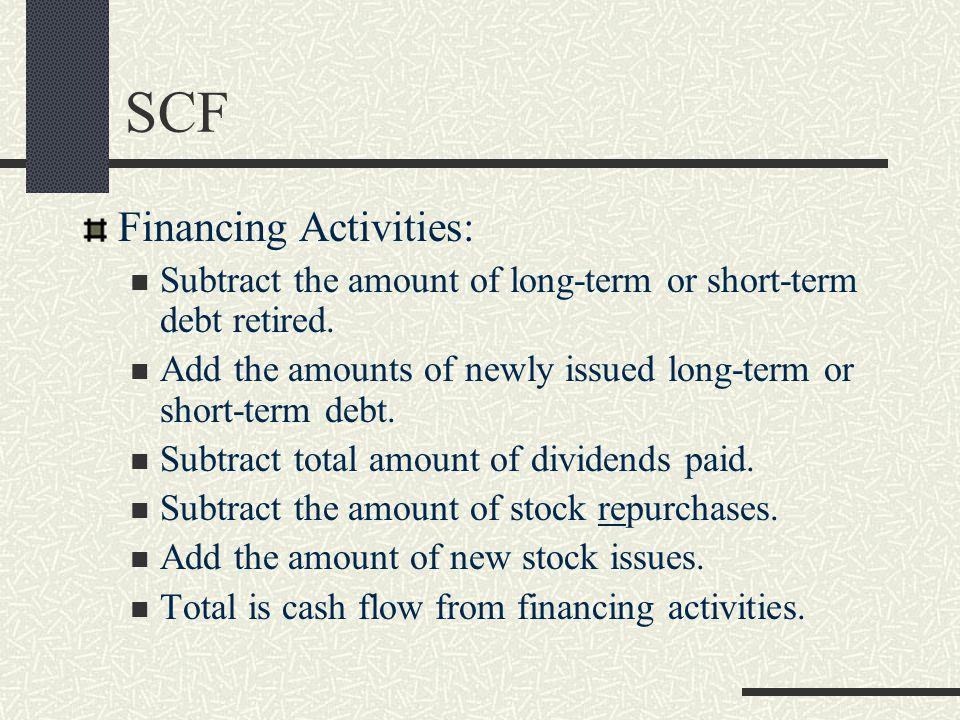 SCF Financing Activities: Subtract the amount of long-term or short-term debt retired. Add the amounts of newly issued long-term or short-term debt. S