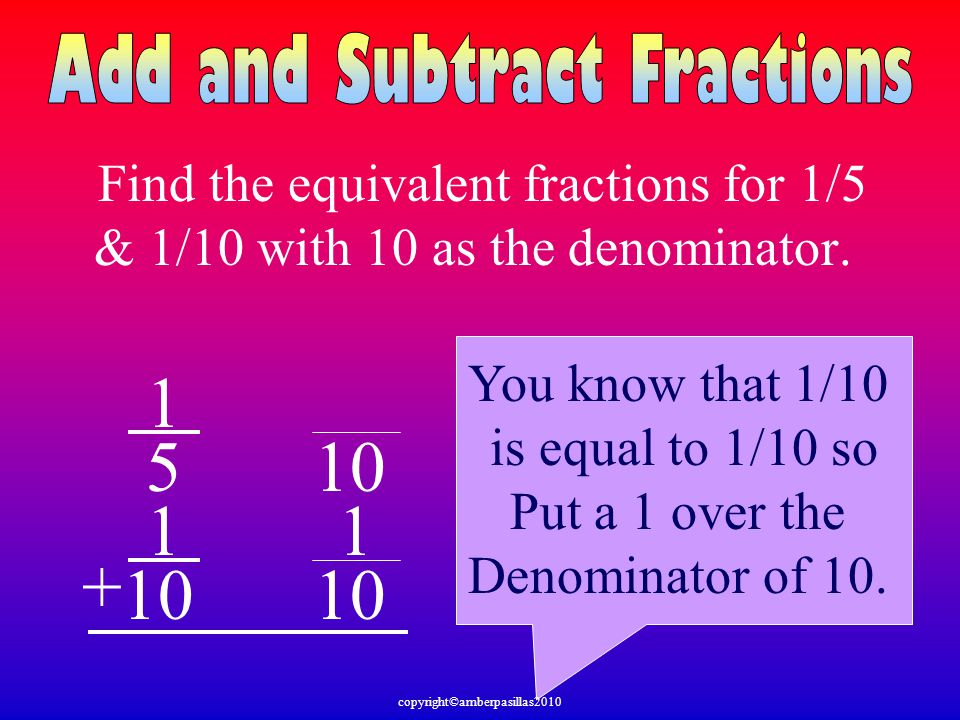 Find the equivalent fractions for 1/5 & 1/10 with 10 as the denominator. 1 5 1 10 + You know that 1/10 is equal to 1/10 so Put a 1 over the Denominato