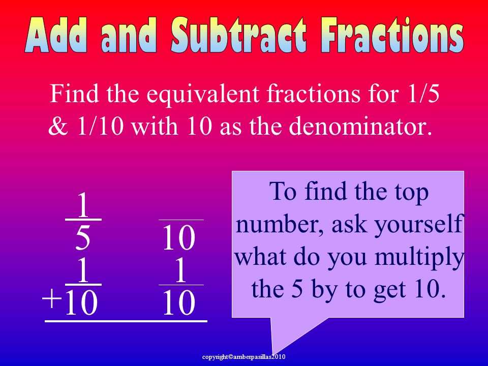 Find the equivalent fractions for 1/5 & 1/10 with 10 as the denominator. 1 5 1 10 + 1 To find the top number, ask yourself what do you multiply the 5
