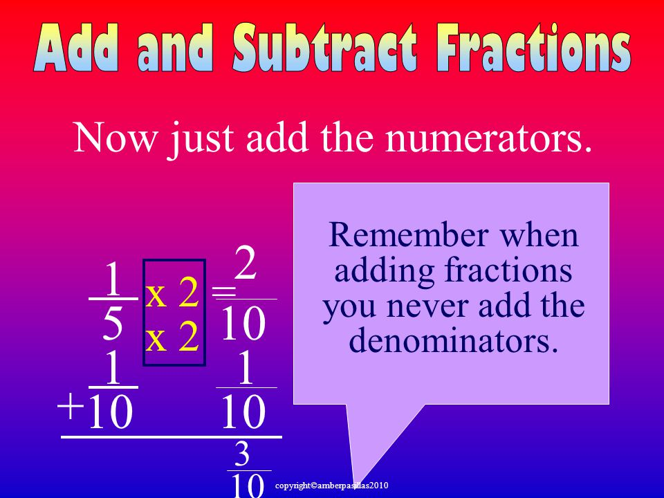 1 5 1 10 + 1 x 2 x 2 = 2 Now just add the numerators. Remember when adding fractions you never add the denominators. 10 3 copyright©amberpasillas2010