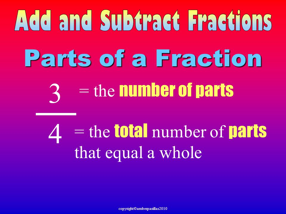 Parts of a Fraction 3 4 = the number of parts = the total number of parts that equal a whole copyright©amberpasillas2010