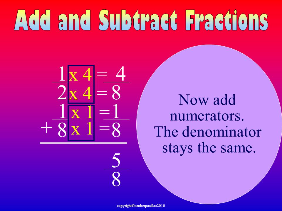 1 2 1 8 + Now add numerators. The denominator stays the same. 8 8 x 1 = x 4 = 4 x 1 = 1 8 5 copyright©amberpasillas2010