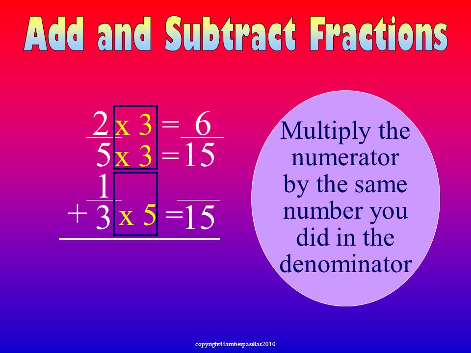 2 5 1 3 + Multiply the numerator by the same number you did in the denominator 15 x 5 = x 3 = 6 copyright©amberpasillas2010
