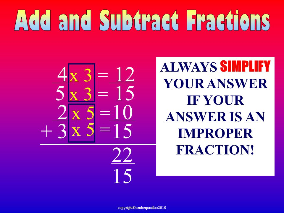 4 5 2 3+ 15 x 5 = x 3 = x 5 = x 3 = 10 12 22 15 ALWAYS SIMPLIFY YOUR ANSWER IF YOUR ANSWER IS AN IMPROPER FRACTION! copyright©amberpasillas2010