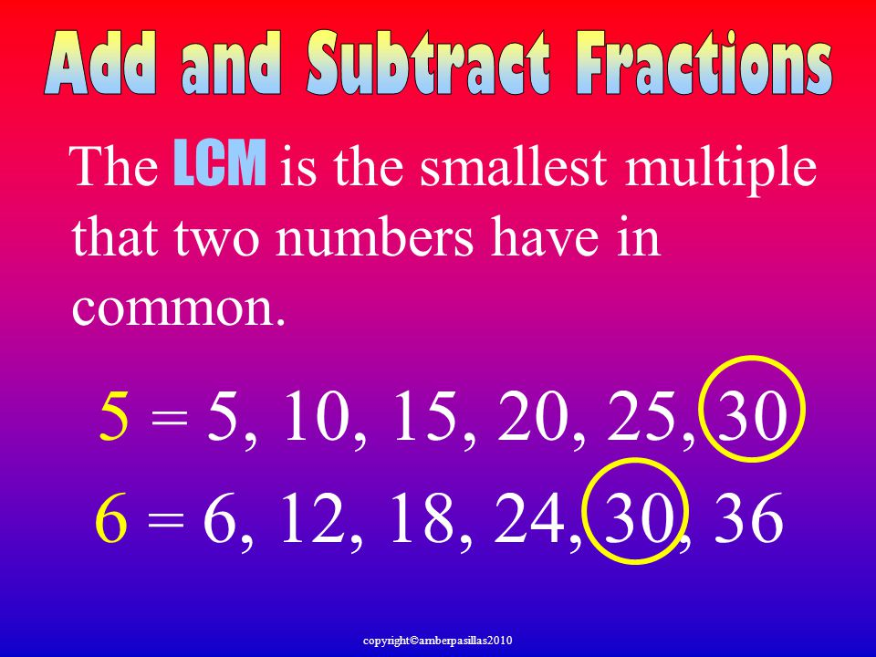 The LCM is the smallest multiple that two numbers have in common. 6 = 6, 12, 18, 24, 30, 36 5 = 5, 10, 15, 20, 25, 30 copyright©amberpasillas2010