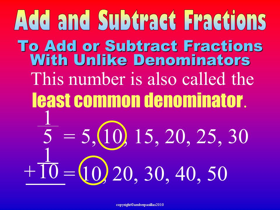 1 = 5, 10, 15, 20, 25, 30 1 = 10, 20, 30, 40, 50 + 5 10 To Add or Subtract Fractions With Unlike Denominators This number is also called the least com