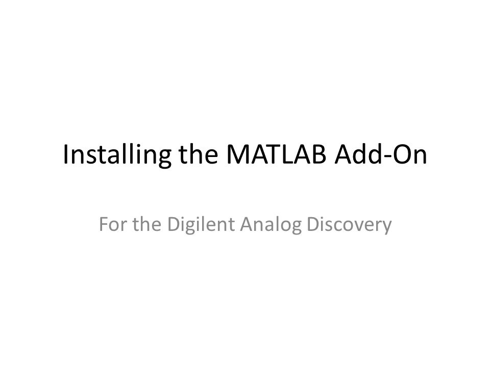 MATLAB Add-On Can be used to: – Create a signal that can be automatically loaded into the library of the Digilent Analog Discovery's Arbitrary Waveform Generator – Toggle ON and OFF the output of the Arbitrary Waveform Generator – Collect the raw data from both of the oscilloscope channels of the Digilent Analog Discovery – Turn ON and OFF the dc power supplies on the Digilent Analog Discovery