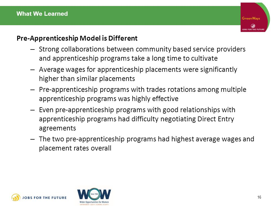 What We Learned Pre-Apprenticeship Model is Different – Strong collaborations between community based service providers and apprenticeship programs take a long time to cultivate – Average wages for apprenticeship placements were significantly higher than similar placements – Pre-apprenticeship programs with trades rotations among multiple apprenticeship programs was highly effective – Even pre-apprenticeship programs with good relationships with apprenticeship programs had difficulty negotiating Direct Entry agreements – The two pre-apprenticeship programs had highest average wages and placement rates overall 16