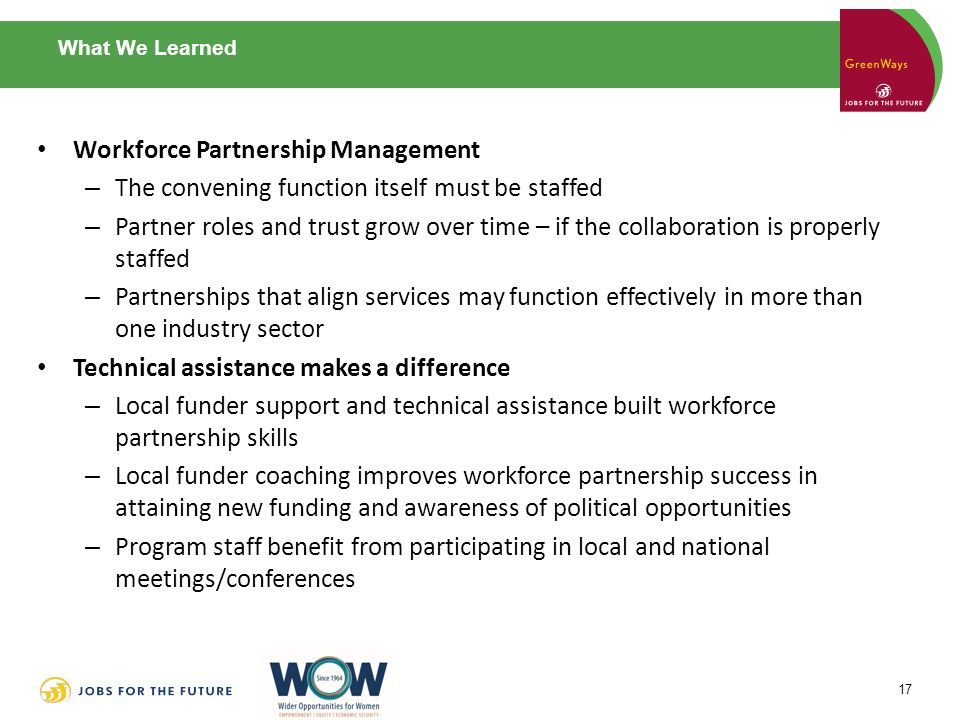 What We Learned Workforce Partnership Management – The convening function itself must be staffed – Partner roles and trust grow over time – if the collaboration is properly staffed – Partnerships that align services may function effectively in more than one industry sector Technical assistance makes a difference – Local funder support and technical assistance built workforce partnership skills – Local funder coaching improves workforce partnership success in attaining new funding and awareness of political opportunities – Program staff benefit from participating in local and national meetings/conferences 17