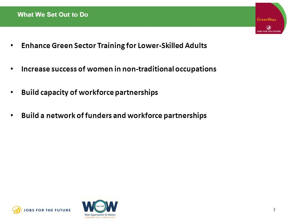 What We Set Out to Do Enhance Green Sector Training for Lower-Skilled Adults Increase success of women in non-traditional occupations Build capacity of workforce partnerships Build a network of funders and workforce partnerships 3