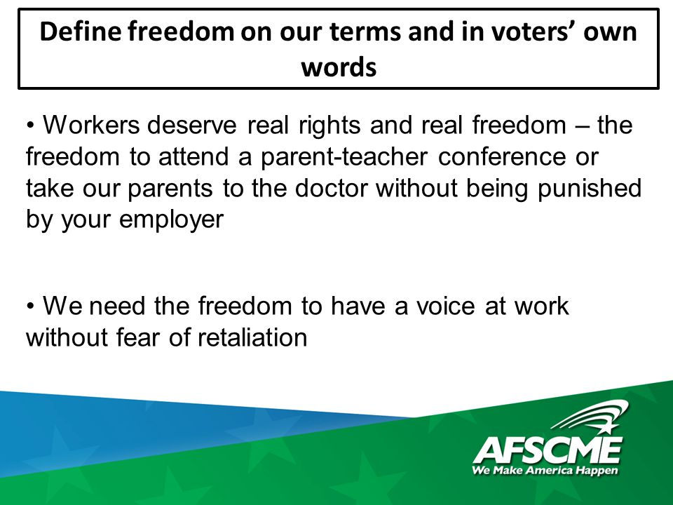 Define freedom on our terms and in voters' own words Workers deserve real rights and real freedom – the freedom to attend a parent-teacher conference or take our parents to the doctor without being punished by your employer We need the freedom to have a voice at work without fear of retaliation