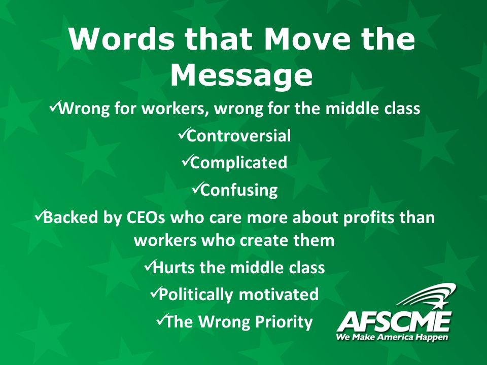 Words that Move the Message Wrong for workers, wrong for the middle class Controversial Complicated Confusing Backed by CEOs who care more about profi